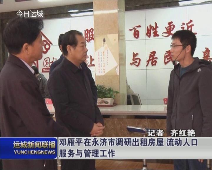 邓雁平在永济市调研出租房屋 流动人口服务与管理工作