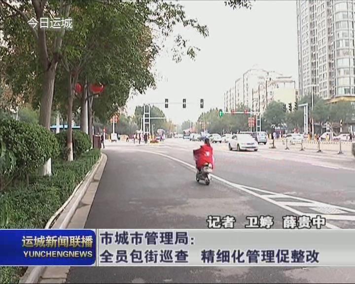 【不忘初心 牢记使命主题教育】市城市管理局:全员包街巡查 精细化管理促整改