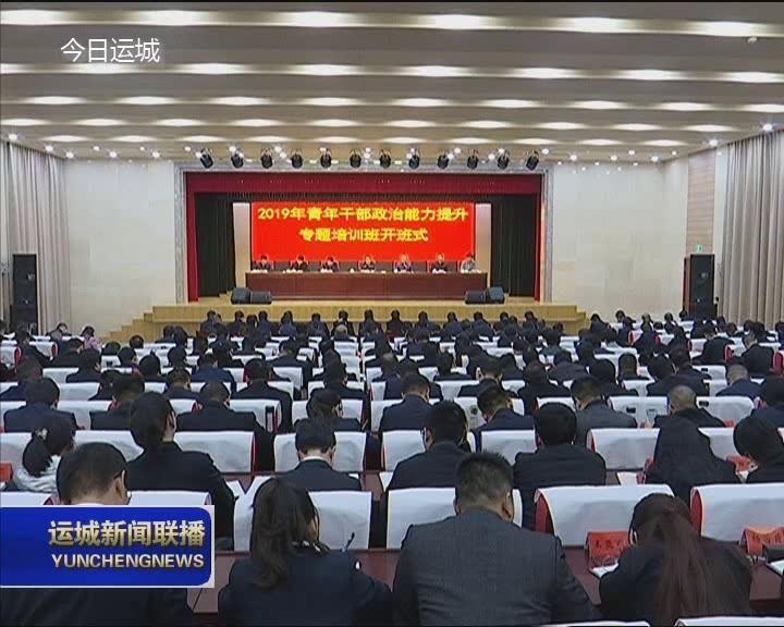 全市2019年青年干部政治能力提升专题培训班开班 刘志宏出席开班式并讲话