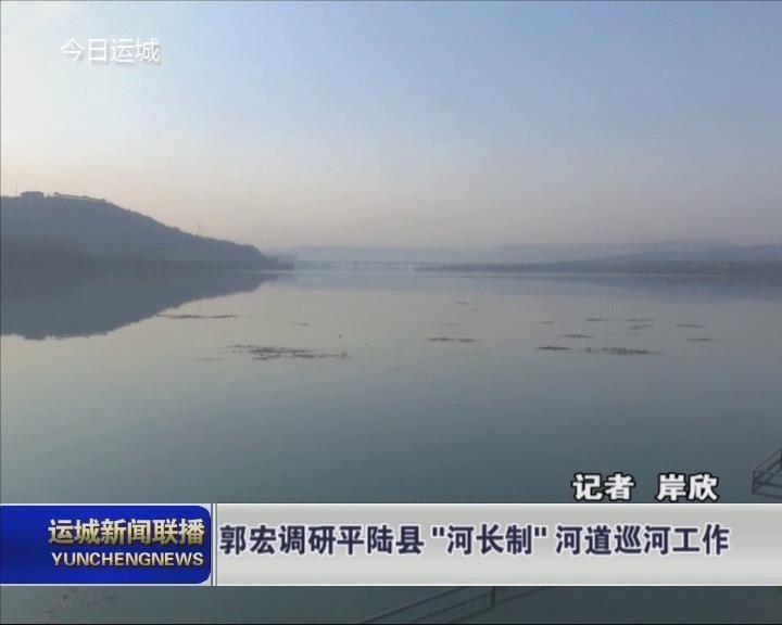 """郭宏调研平陆县""""河长制""""河道巡河工作"""