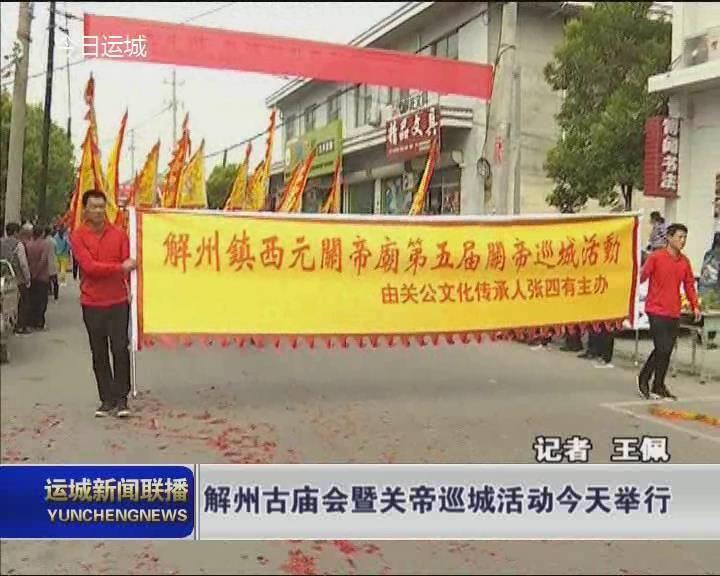 解州古庙会暨关帝巡城活动5月12日在盐湖区解州镇举行.