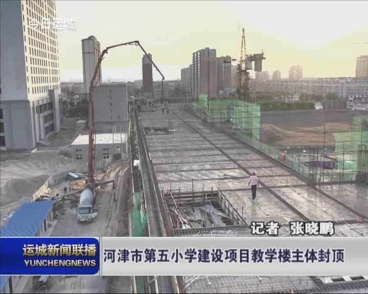 【改革创新 奋发有为】河津市第五小学建设项目教学楼主体封顶