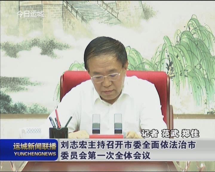 劉志宏主持召開市委全面依法治市委員會第一次全體會議
