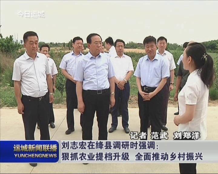 劉志宏在絳縣調研時強調:狠抓農業提檔升級 全面推動鄉村振興