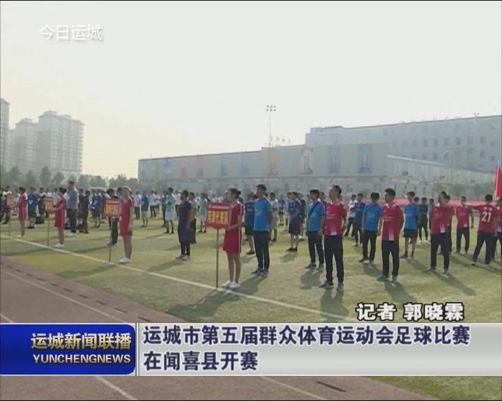 运城市第五届群众体育运动会足球比赛在闻喜县开赛