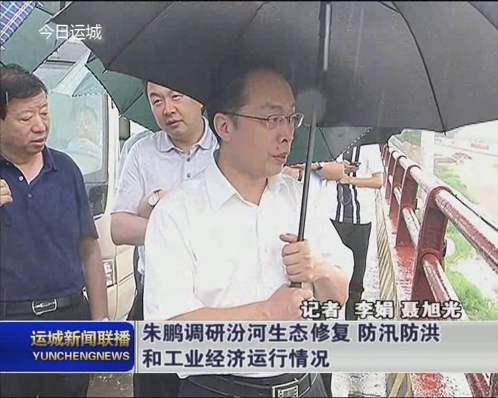 朱鵬調研汾河生態修復 防汛防洪和工業經濟運行情況