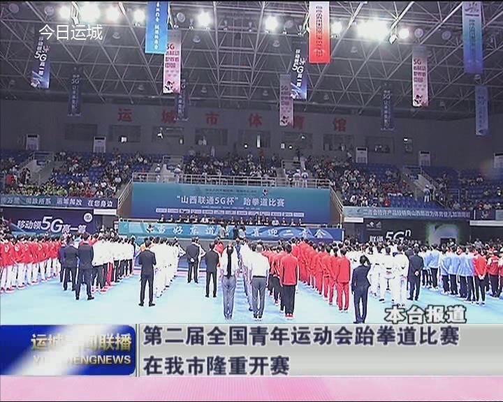 【二青会专讯】第二届全国青年运动会跆拳道比赛在我市隆重开幕