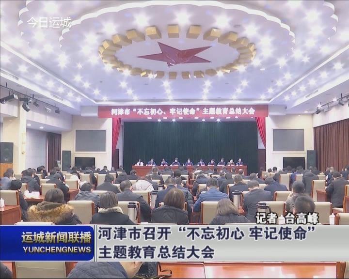 """河津市召開""""不忘初心 牢記使命""""主題教育總結大會"""