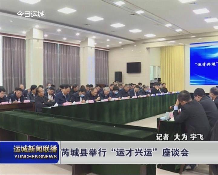 """芮城县举办""""运才兴运""""座谈会"""