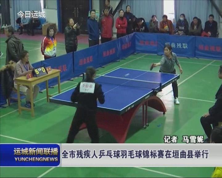 全市殘疾人乒乓球羽毛球錦標賽在垣曲縣舉行