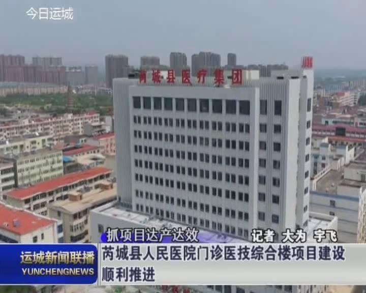 【抓項目達產達效】芮城縣人民醫院門診醫技綜合樓項目建設順利推進