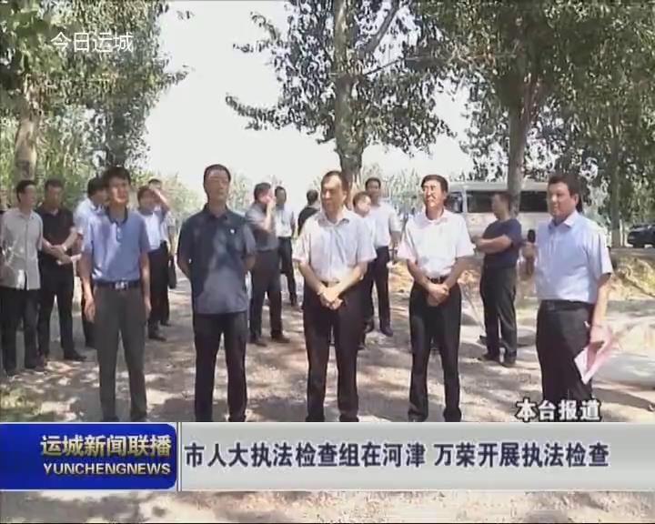 市人大執法檢查組在河津 萬榮開展執法檢查