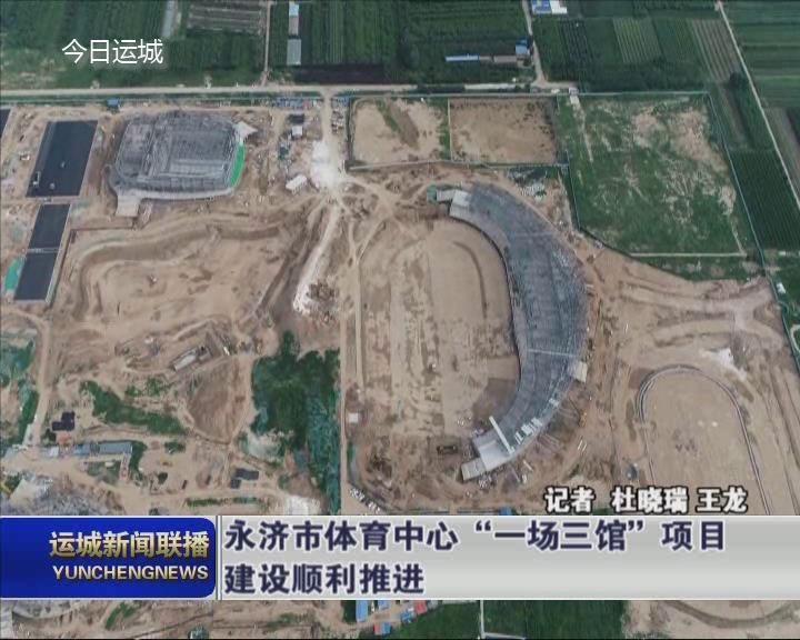 """永濟市體育中心""""一場三館""""項目建設順利推進"""