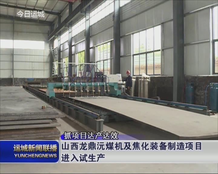 【抓項目達產達效】山西龍鼎沅煤機及焦化裝備制造項目進入試生產