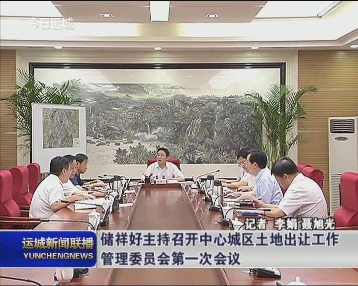 储祥好主持召开中心城区土地出让工作管理委员会第一次会议