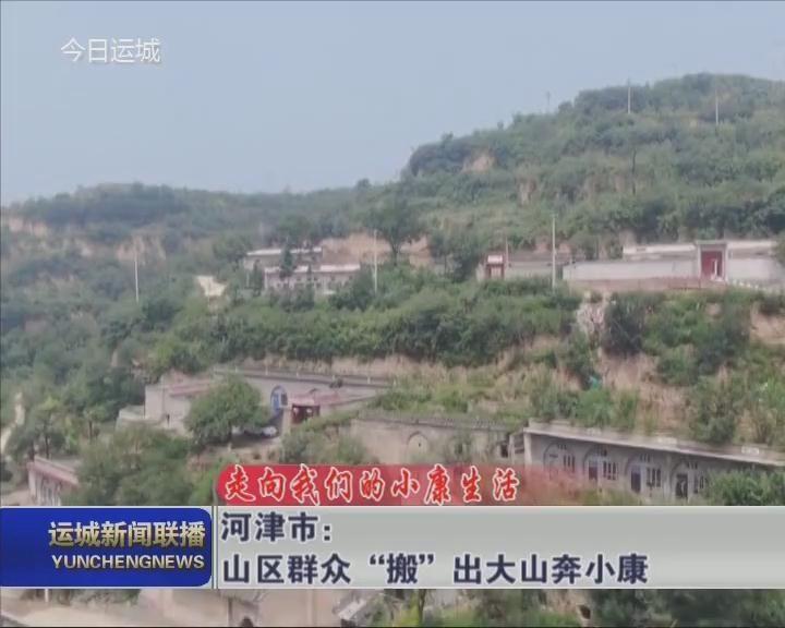 """【走向我们的小康生活】河津市:山区群众""""搬""""出大山奔小康"""