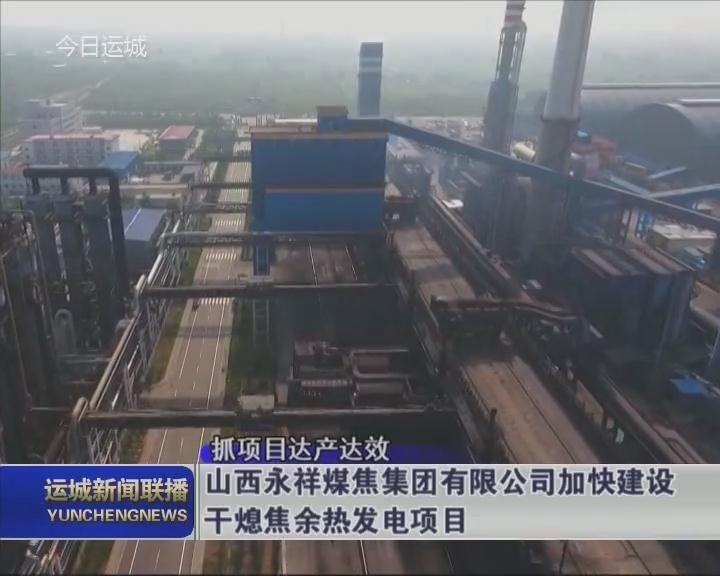 【抓項目達產達效】山西永祥煤焦集團有限公司加快建設干熄焦余熱發電項目