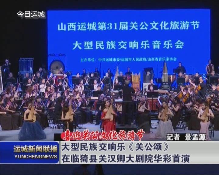 【喜迎關公文化旅游節】大型民族交響樂《關公頌》在臨猗縣關漢卿大劇院華彩首演