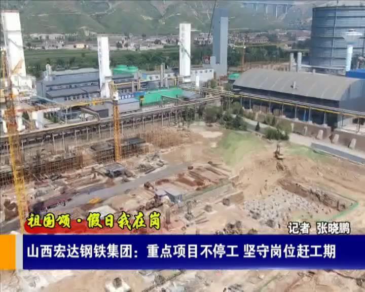 【祖國頌·假日我在崗】山西宏達鋼鐵集團:重點項目不停工 堅守崗位趕工期