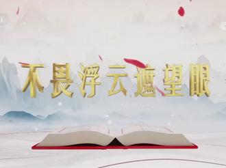 """《平""""語""""近人——習近平喜歡的典故》(第二季)第十集:《不畏浮云遮望眼》"""