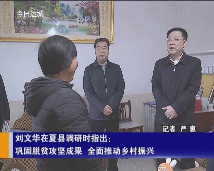 劉文華在夏縣調研時指出 鞏固脫貧攻堅成果 全面推動鄉村振興