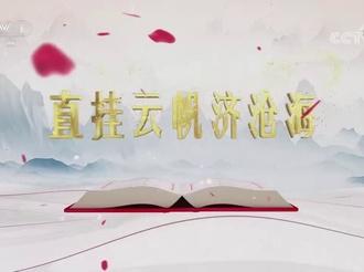 """《平""""語""""近人——習近平喜歡的典故》(第二季)第十二集:《直掛云帆濟滄海》"""