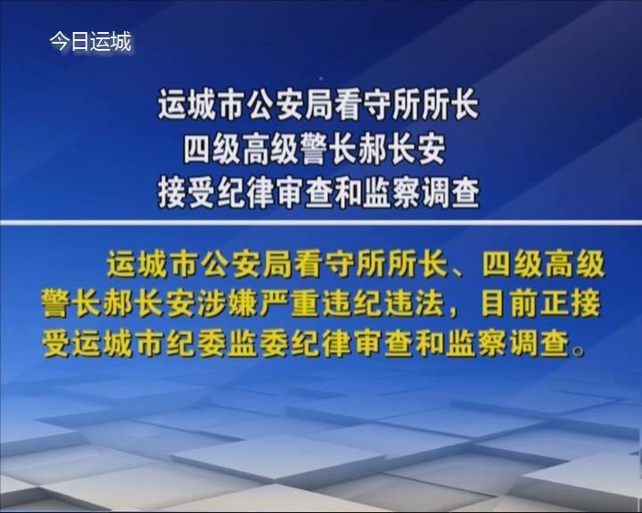 運城市公安局看守所所長 四級高級警長郝長安接受紀律審查和監察調查