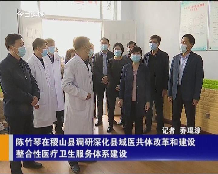 陈竹琴在稷山县调研深化县域医共体改革和建设整合性医疗卫生服务体系建设