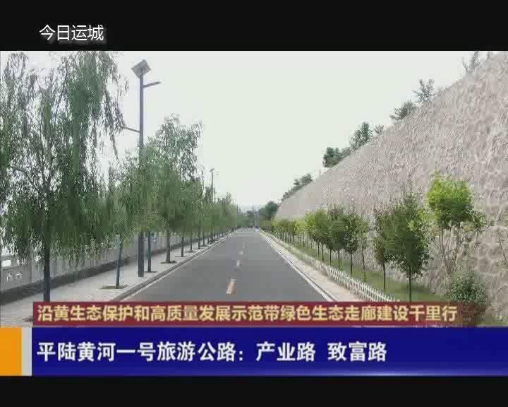 【沿黃生態保護和高質量發展示范帶綠色生態走廊建設千里行】平陸黃河一號旅游公路:產業路 致富路